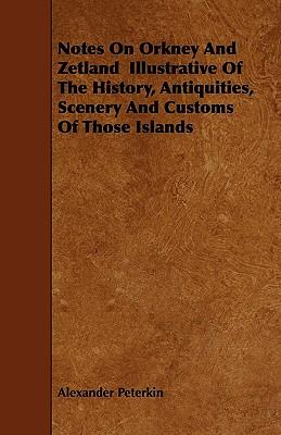 Notes On Orkney And Zetland Illustrative Of The History, Antiquities, Scenery And Customs Of Those Islands