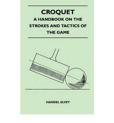 Croquet - A Handbook On The Strokes And Tactics Of The Game