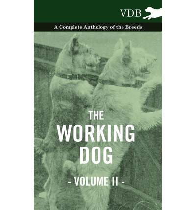 The Working Dog Vol. II. - A Complete Anthology of the Breeds
