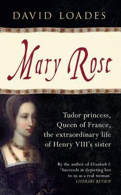 Mary Rose : Tudor Princess, Queen of France, the Extraordinary Life of Henry VIII's Sister