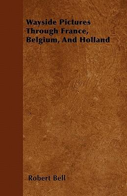 Wayside Pictures Through France, Belgium, And Holland