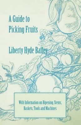 A Guide to Picking Fruits with Information on Ripening, Stems, Baskets, Tools and Machines