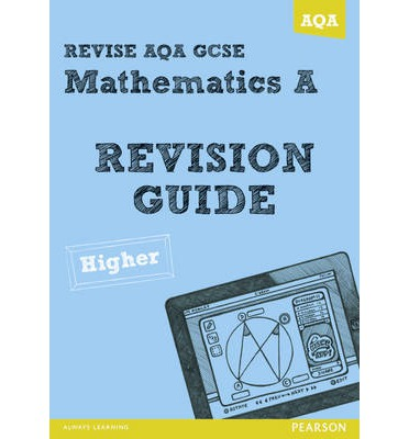 REVISE AQA: GCSE Mathematics A Revision Guide Higher