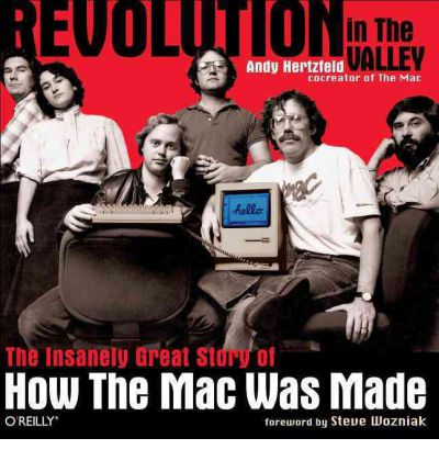 Revolution in The Valley : The Insanely Great Story of How the Mac Was Made