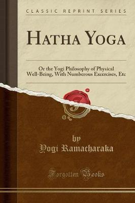Hatha Yoga : Or the Yogi Philosophy of Physical Well-Being, with Numberous Excercises, Etc (Classic Reprint)