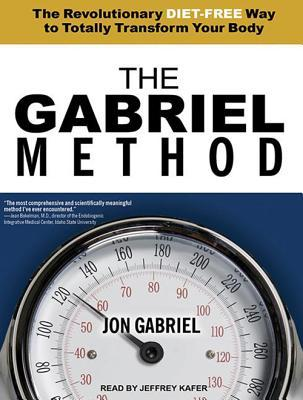 The Gabriel Method : The Revolutionary Diet-Free Way to Totally Transform Your Body