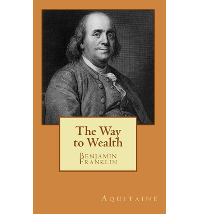 "an analysis of the way to wealth by benjamin franklin Benjamin franklin ""the way to wealth"" (1758) 1 courteous reader, i have heard that nothing gives an author so great pleasure, as to find his works respectfully quoted."