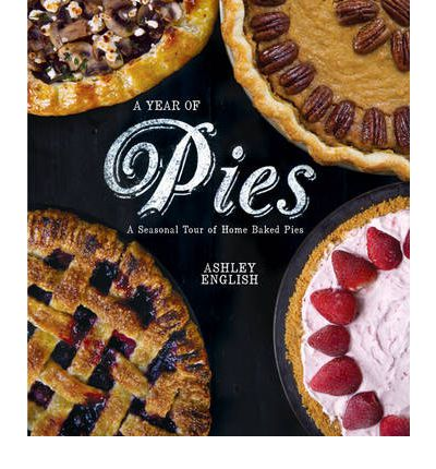 A Year of Pies : A Seasonal Tour of Home Baked Pies