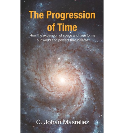 The Progression of Time : How the Expansion of Space and Time Forms Our World and Powers the Universe
