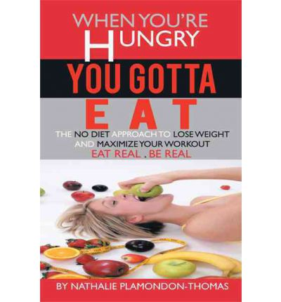 When You're Hungry, You Gotta Eat : The No Diet Approach to Lose Weight and Maximize Your Workout