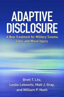 Adaptive Disclosure : A New Treatment for Military Trauma, Loss, and Moral Injury