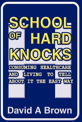 School of Hard Knocks : Consuming Healthcare and Living to Tell about It the Easy Way