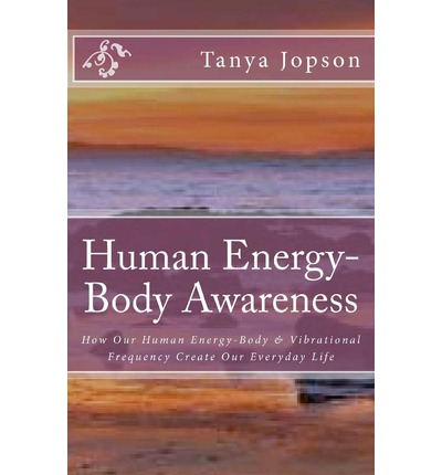 Human Energy-Body Awareness : How Our Energy Body & Vibrational Frequency Create Our Everyday Life.