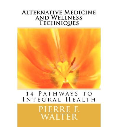 Alternative Medicine and Wellness Techniques : 14 Pathways to Integral Health