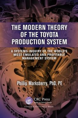 The Modern Theory of the Toyota Production System : A Systems Inquiry of the World's Most Emulated and Profitable Management System