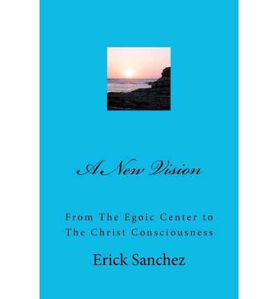 A New Vision : From the Egoic Center to the Christ Consciousness