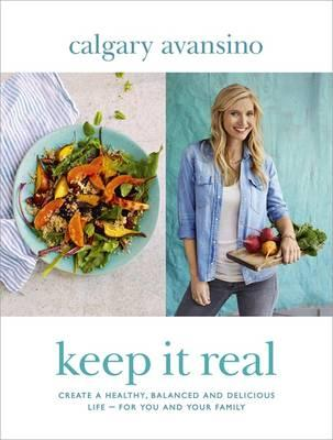 Keep it Real : Create a Healthy, Balanced and Delicious Life - For You and Your Family