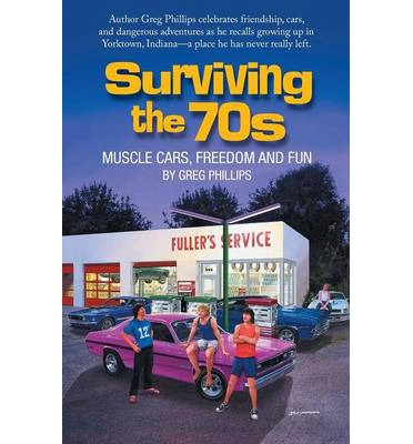 Online ebook pdf download Surviving the 70s : Muscle Cars, Freedom and Fun by Greg Phillips PDF RTF
