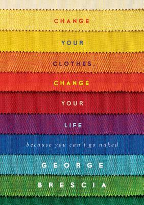 Change Your Clothes, Change Your Life : Because You Can't Go Naked