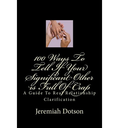 100 Ways to Tell If Your Significant Other Is Full of Crap : A Guide to Real Relationship Clarification