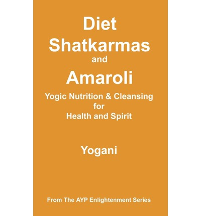 Diet, Shatkarmas and Amaroli - Yogic Nutrition & Cleansing for Health and Spirit : (Ayp Enlightenment Series)