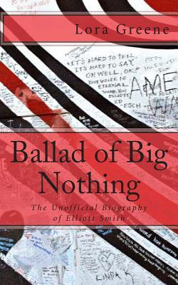 Ballad of Big Nothing : The Unofficial Biography of Elliott Smith