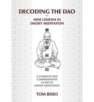 Decoding the DAO : Nine Lessons in Daoist Meditation: A Complete and Comprehensive Guide to Daoist Meditation