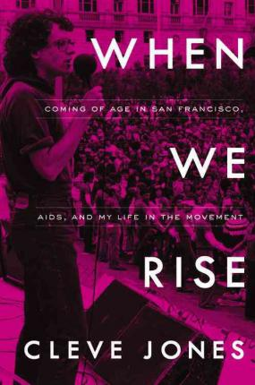 When We Rise : Coming of Age in San Francisco, AIDS, and My Life in the Movement