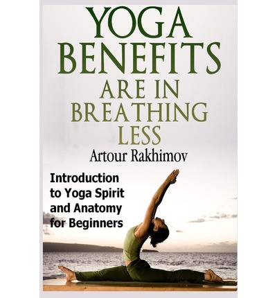 Yoga Benefits Are in Breathing Less : Introduction to Yoga Spirit and Anatomy for Beginners