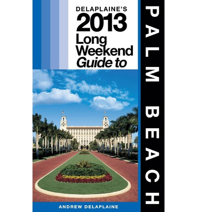 Delaplaine's 2013 Long Weekend Guide to Palm Beach : Long Weekend Guides