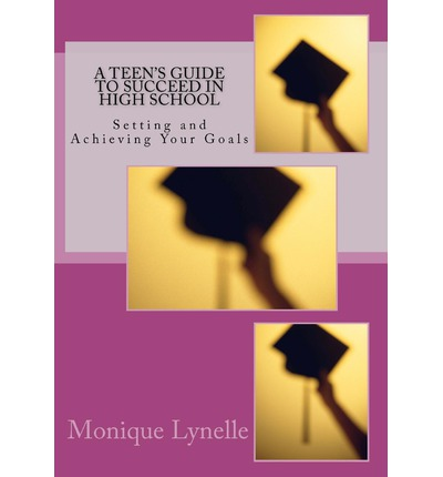 A Teen's Guide to Succeed in High School : Setting and Achieving Your Goals