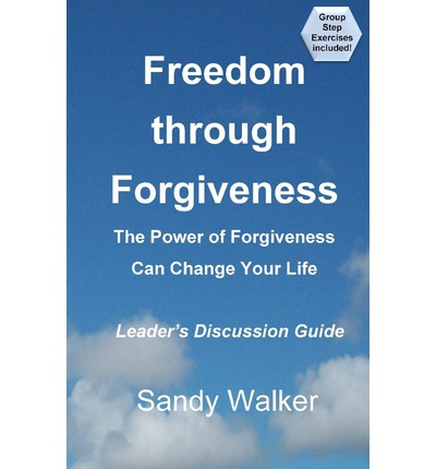Freedom Through Forgiveness - Leaders Discussion Guide : Sandy Walker : ...