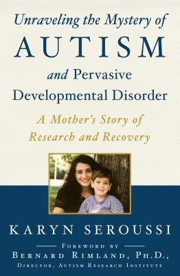 Unraveling the Mystery of Autism and Pervasive Developmental Disorder : A Mother's Story of Research and Recovery