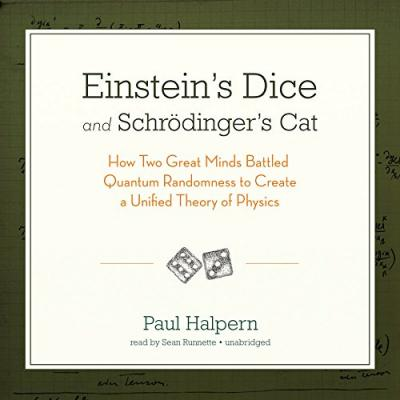 Einstein S Dice and Schrodinger S Cat : How Two Great Minds Battled Quantum Randomness to Create a Unified Theory of Physics