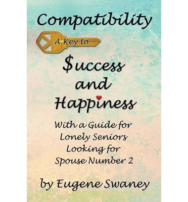 Compatibility a Key to Success and Happiness : With a Guide for Lonely Seniors Looking for Spouse Number 2