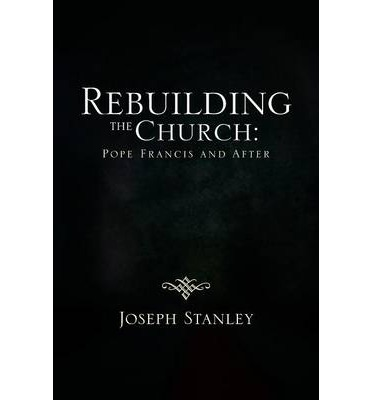 Downloading books to kindle for free Rebuilding the Church : Pope Francis and After by Joseph Stanley PDF