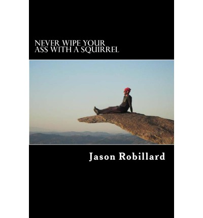 Never Wipe Your Ass with a Squirrel : A Trail Running, Ultramarathon, and Wilderness Survival Guide for Weird Folks