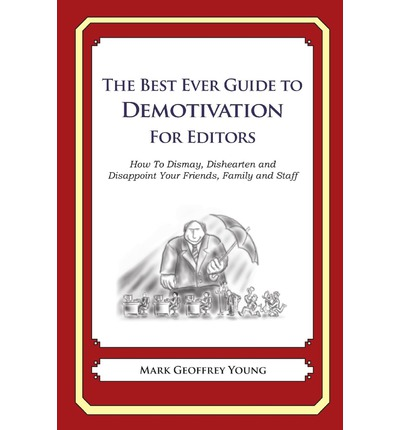 The Best Ever Guide to Demotivation for Editors : How to Dismay, Dishearten and Disappoint Your Friends, Family and Staff