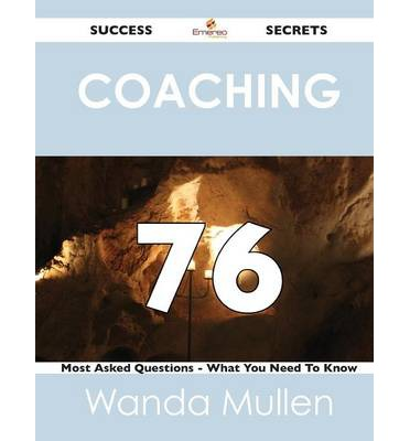 Coaching 76 Success Secrets - 76 Most Asked Questions on Coaching - What You Need to Know