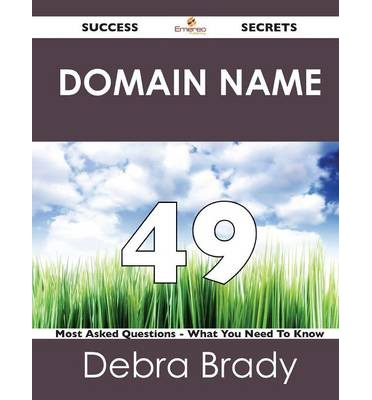 Domain Name 49 Success Secrets - 49 Most Asked Questions on Domain Name - What You Need to Know