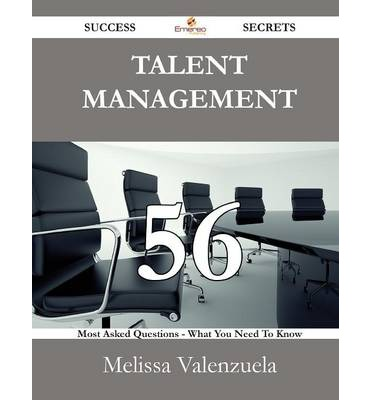 Talent Management 56 Success Secrets - 56 Most Asked Questions on Talent Management - What You Need to Know