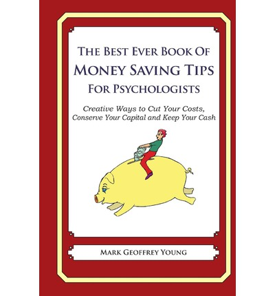 The Best Ever Book of Money Saving Tips for Psychologists : Creative Ways to Cut Your Costs, Conserve Your Capital and Keep Your Cash