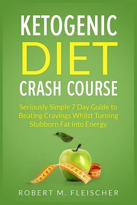 Ketogenic Diet Crash Course : Seriously Simple 7 Day Guide to Beating Cravings Whilst Turning Stubborn Fat Into Energy