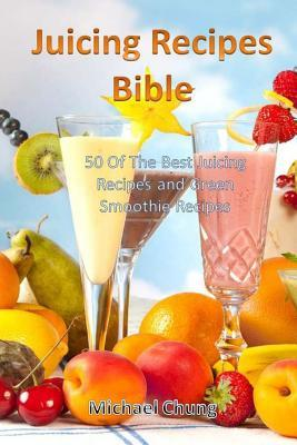 Juicing Recipes Bible : 50 of the Best Juicing Recipes and Green Smoothie Recipes