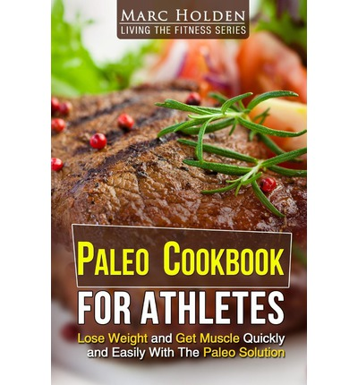 Paleo Cookbook for Athletes : Lose Weight and Get Muscle Quickly and Easily with the Paleo Solution