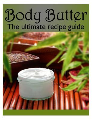 Body Butter : The Ultimate Recipe Guide - Over 30 Homemade & Hydrating Recipes