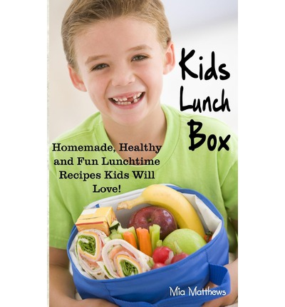 Kids Lunch Box : Homemade, Healthy and Fun Lunchtime Recipes Kids Will Love!
