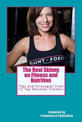 The Real Skinny on Fitness and Nutrition : Tips and Strategies from 13 Top Personal Trainers