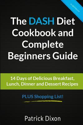 The Dash Diet Cookbook and Complete Beginners Guide : 14 Days of Delicious Breakfast, Lunch, Dinner and Dessert Recipes Plus Shopping List!
