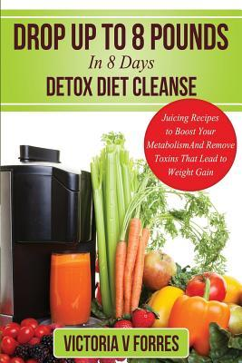Drop Up to 8 Pounds in 8 Days - Detox Diet Cleanse : Alkalize, Energize - Juicing Recipes to Boost Your Metabolism and Remove Toxins That Lead to Weight Gain: With Over 50 Delicious Weight Loss Juice Fasting Recipes